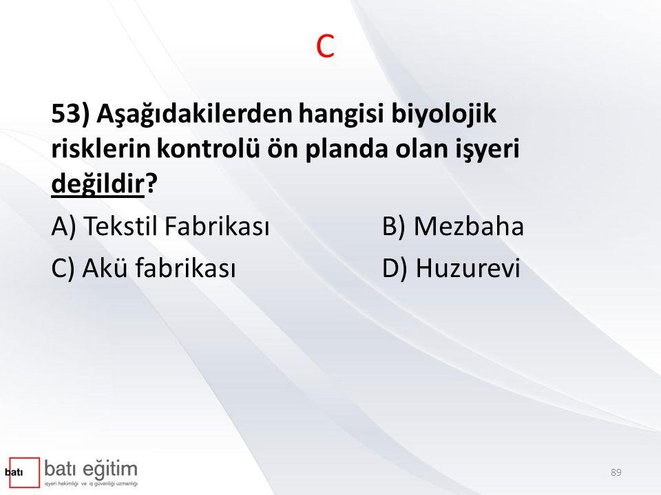 C 53) Aşağıdakilerden hangisi biyolojik risklerin kontrolü ön planda olan işyeri değildir A) Tekstil Fabrikası B) Mezbaha.