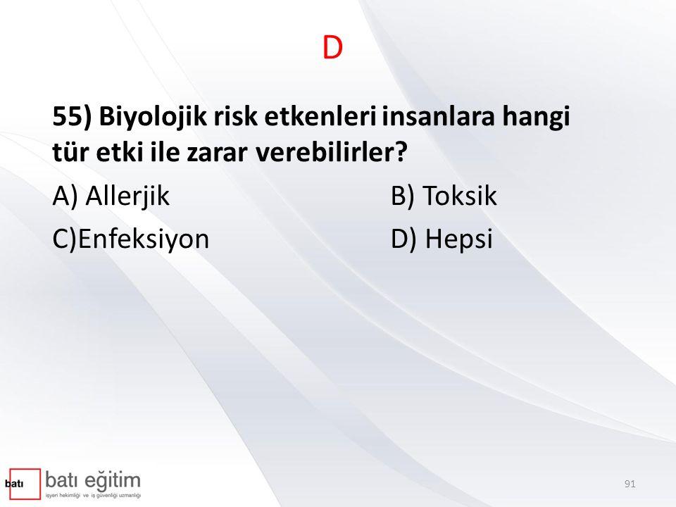 D 55) Biyolojik risk etkenleri insanlara hangi tür etki ile zarar verebilirler A) Allerjik B) Toksik.