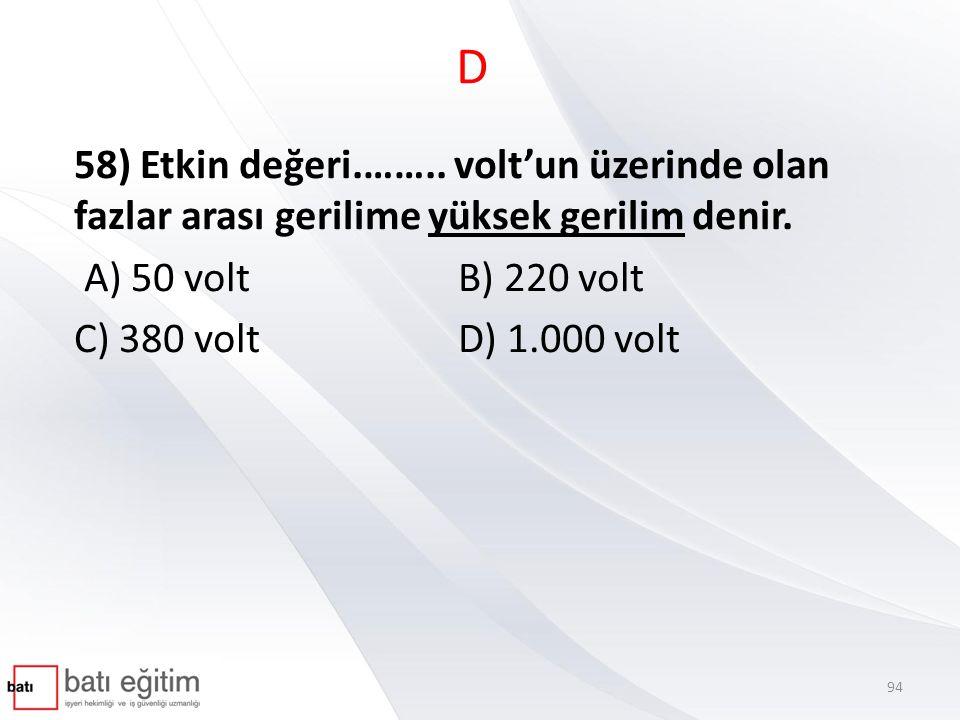 D 58) Etkin değeri.…….. volt'un üzerinde olan fazlar arası gerilime yüksek gerilim denir. A) 50 volt B) 220 volt.