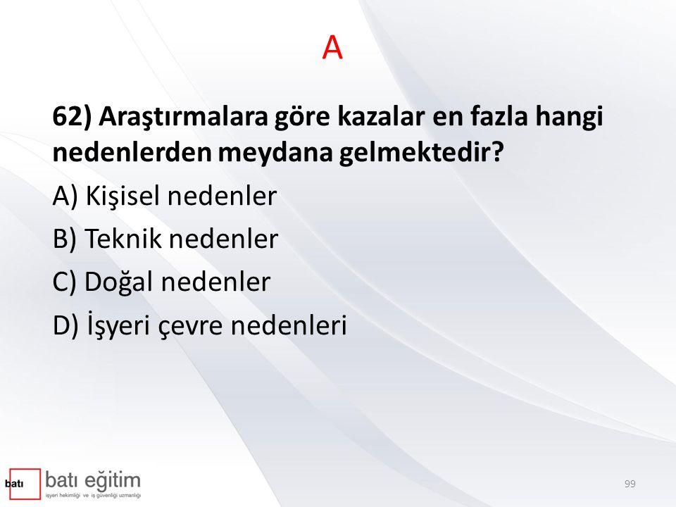 A 62) Araştırmalara göre kazalar en fazla hangi nedenlerden meydana gelmektedir A) Kişisel nedenler.