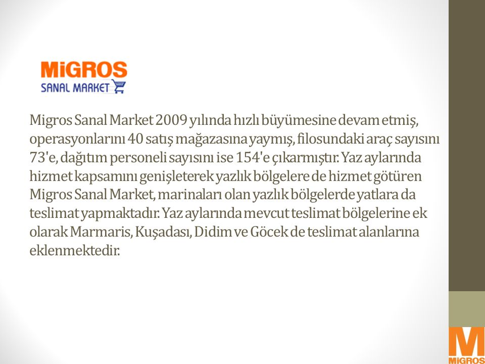 Migros Sanal Market 2009 yılında hızlı büyümesine devam etmiş, operasyonlarını 40 satış mağazasına yaymış, filosundaki araç sayısını 73 e, dağıtım personeli sayısını ise 154 e çıkarmıştır.