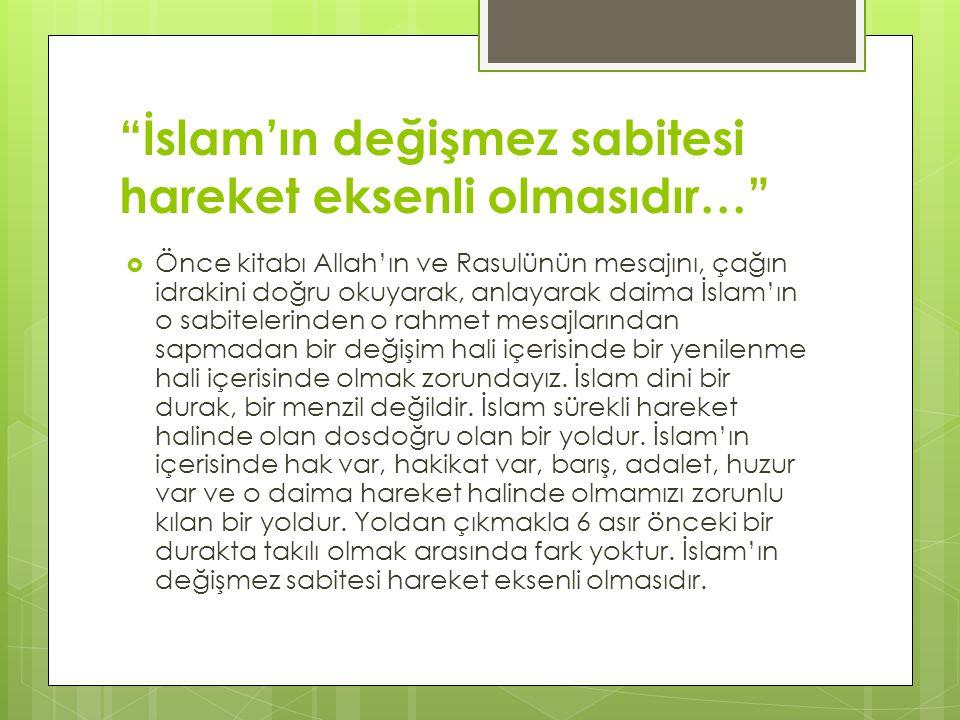 İslam'ın değişmez sabitesi hareket eksenli olmasıdır…