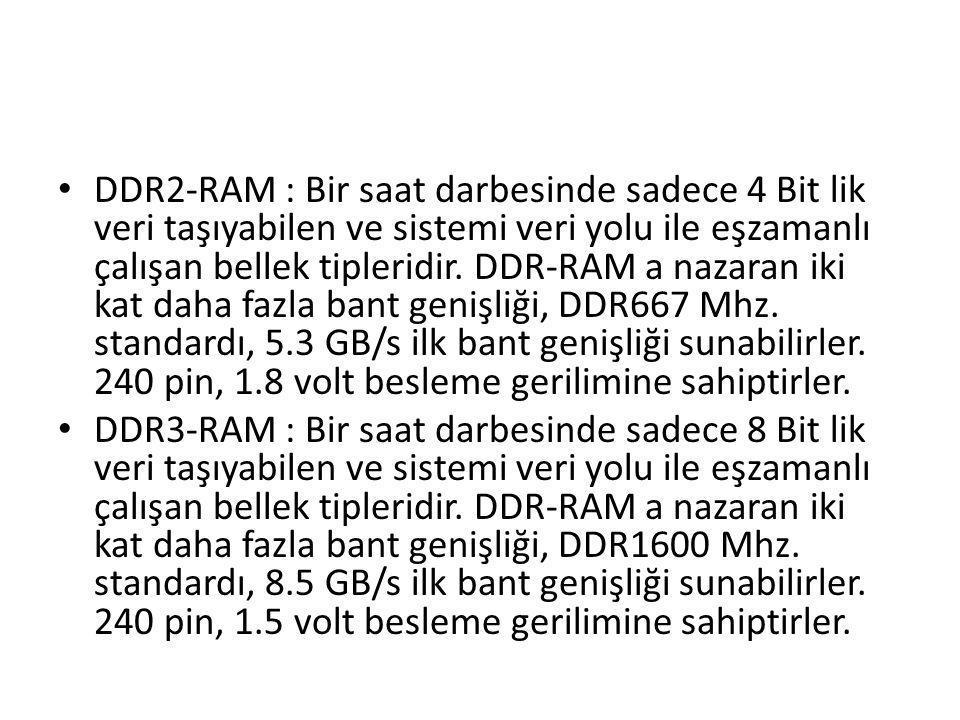 DDR2-RAM : Bir saat darbesinde sadece 4 Bit lik veri taşıyabilen ve sistemi veri yolu ile eşzamanlı çalışan bellek tipleridir. DDR-RAM a nazaran iki kat daha fazla bant genişliği, DDR667 Mhz. standardı, 5.3 GB/s ilk bant genişliği sunabilirler. 240 pin, 1.8 volt besleme gerilimine sahiptirler.
