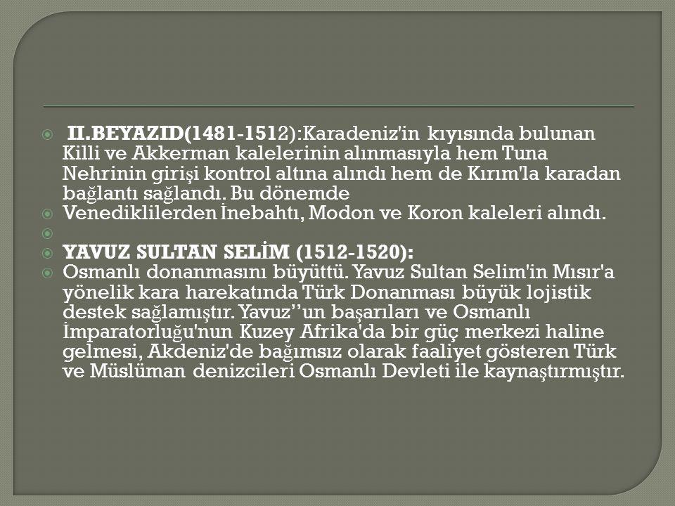 II.BEYAZID(1481-1512):Karadeniz in kıyısında bulunan Killi ve Akkerman kalelerinin alınmasıyla hem Tuna Nehrinin girişi kontrol altına alındı hem de Kırım la karadan bağlantı sağlandı. Bu dönemde
