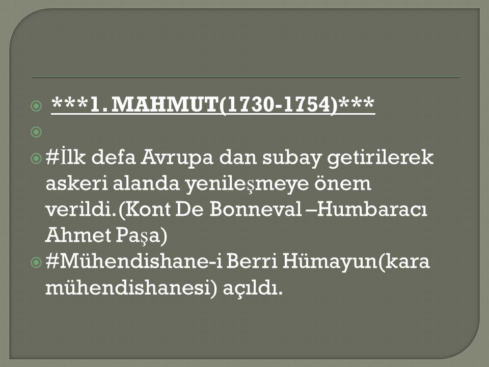 ***1. MAHMUT(1730-1754)*** #İlk defa Avrupa dan subay getirilerek askeri alanda yenileşmeye önem verildi.(Kont De Bonneval –Humbaracı Ahmet Paşa)