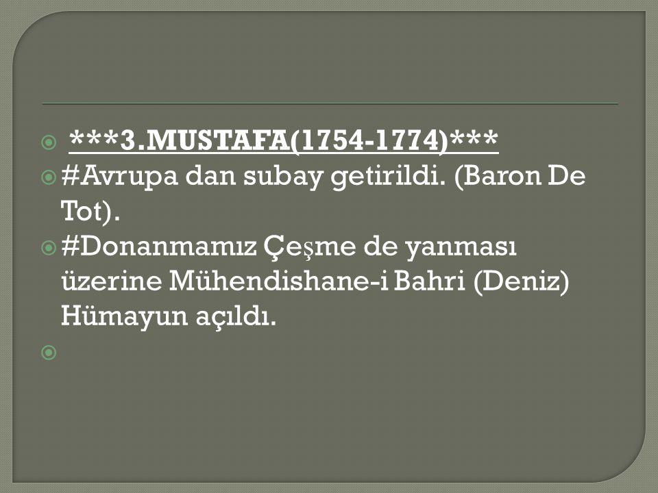 ***3.MUSTAFA(1754-1774)*** #Avrupa dan subay getirildi. (Baron De Tot).
