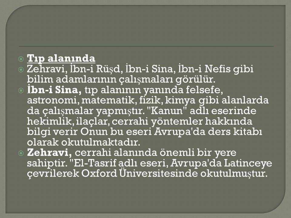 Tıp alanında Zehravi, İbn-i Rüşd, İbn-i Sina, İbn-i Nefis gibi bilim adamlarının çalışmaları görülür.