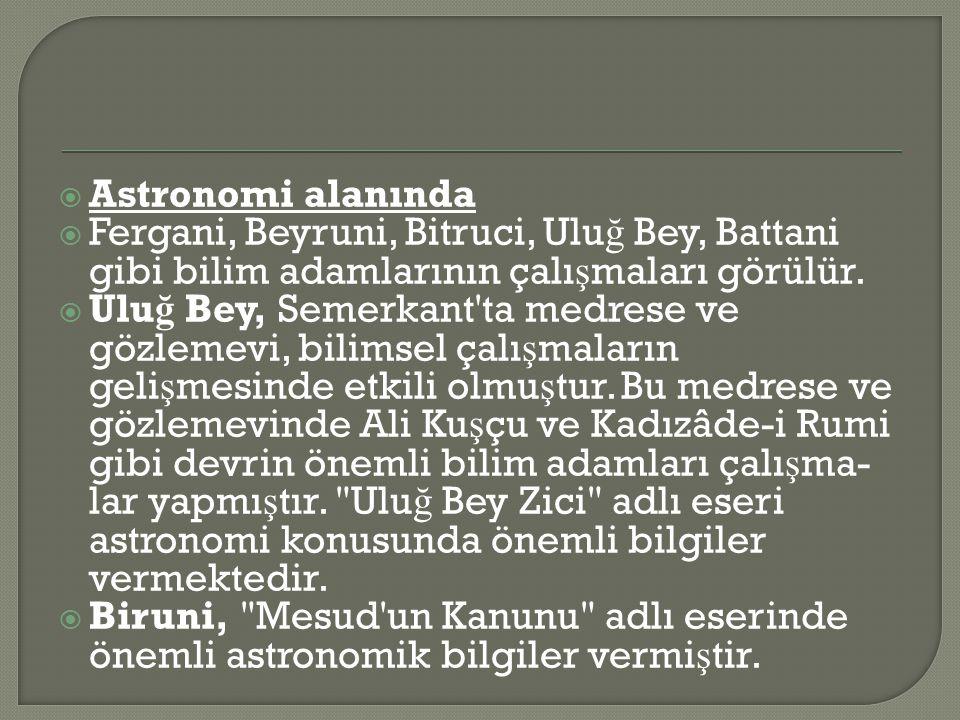 Astronomi alanında Fergani, Beyruni, Bitruci, Uluğ Bey, Battani gibi bilim adamlarının çalışmaları görülür.