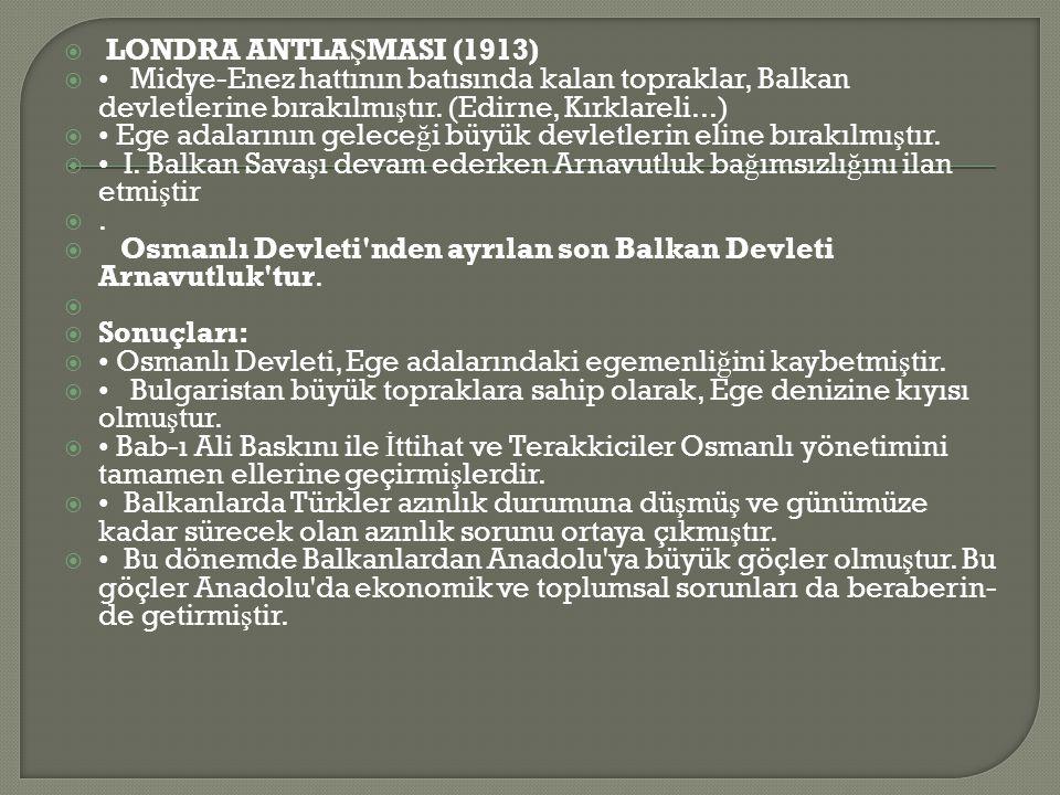 LONDRA ANTLAŞMASI (1913) • Midye-Enez hattının batısında kalan topraklar, Balkan devletlerine bırakılmıştır. (Edirne, Kırklareli...)