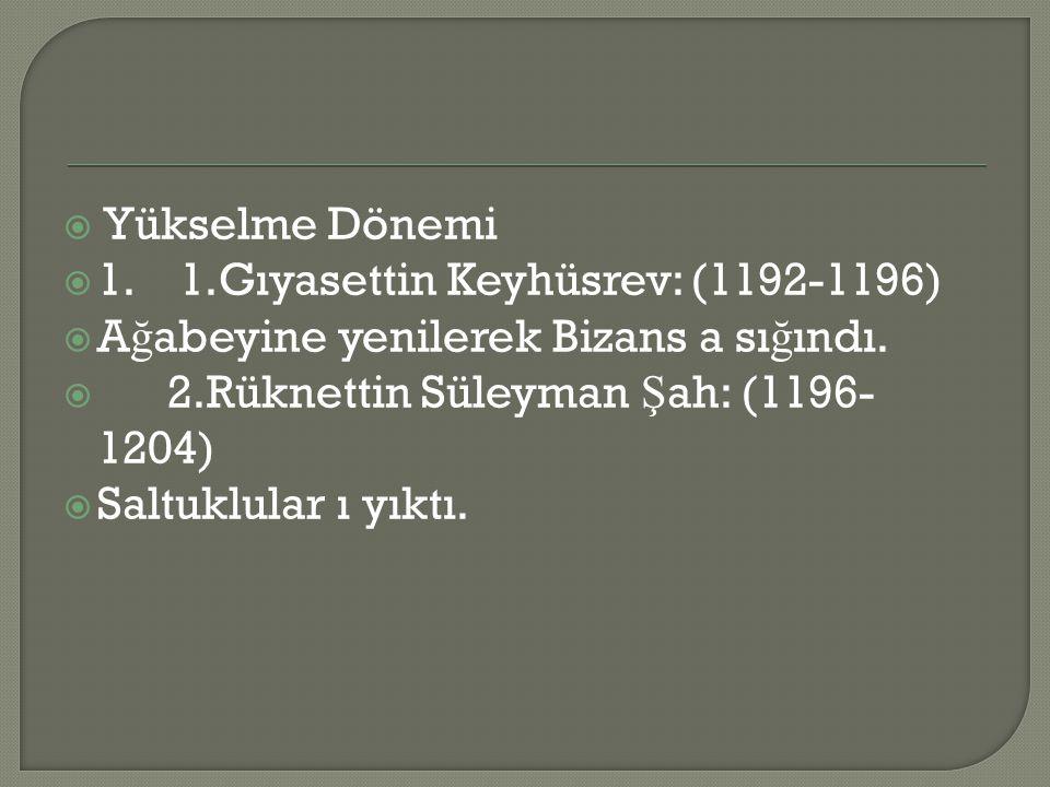 Yükselme Dönemi 1. 1.Gıyasettin Keyhüsrev: (1192-1196) Ağabeyine yenilerek Bizans a sığındı. 2.Rüknettin Süleyman Şah: (1196-1204)