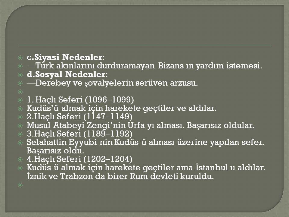 c.Siyasi Nedenler: —Türk akınlarını durduramayan Bizans ın yardım istemesi. d.Sosyal Nedenler: —Derebey ve şovalyelerin serüven arzusu.