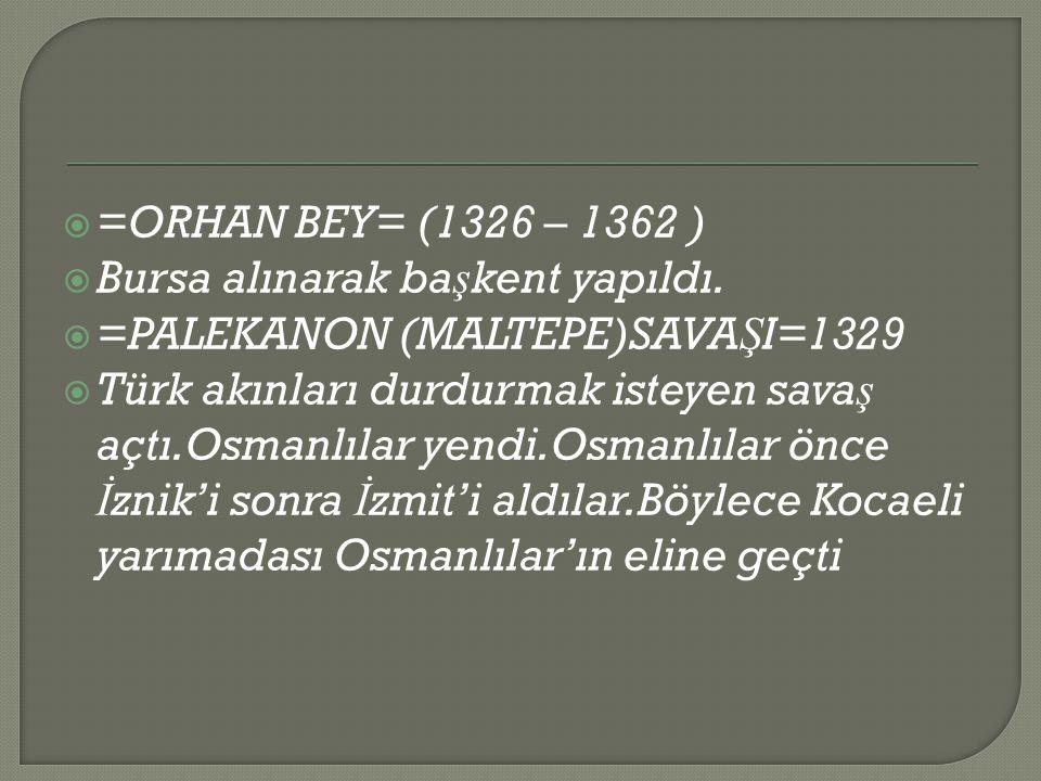 =ORHAN BEY= (1326 – 1362 ) Bursa alınarak başkent yapıldı. =PALEKANON (MALTEPE)SAVAŞI=1329.