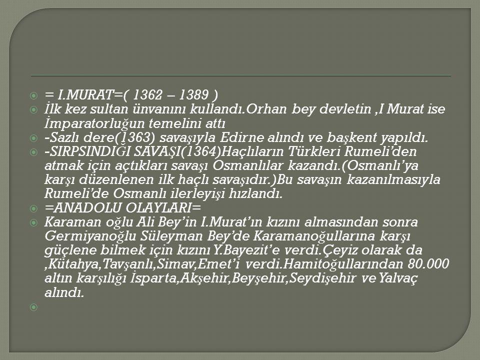 = I.MURAT=( 1362 – 1389 ) İlk kez sultan ünvanını kullandı.Orhan bey devletin ,I Murat ise İmparatorluğun temelini attı.