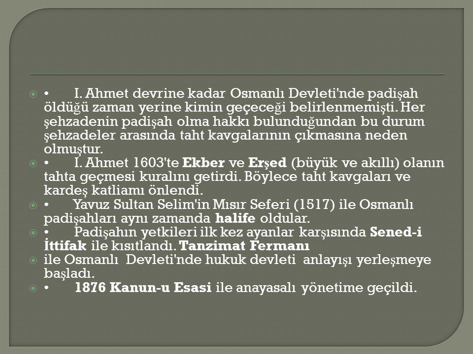 • I. Ahmet devrine kadar Osmanlı Devleti nde padişah öldüğü zaman yerine kimin geçeceği belirlenmemişti. Her şehzadenin padişah olma hakkı bulunduğundan bu durum şehzadeler arasında taht kavgalarının çıkmasına neden olmuştur.
