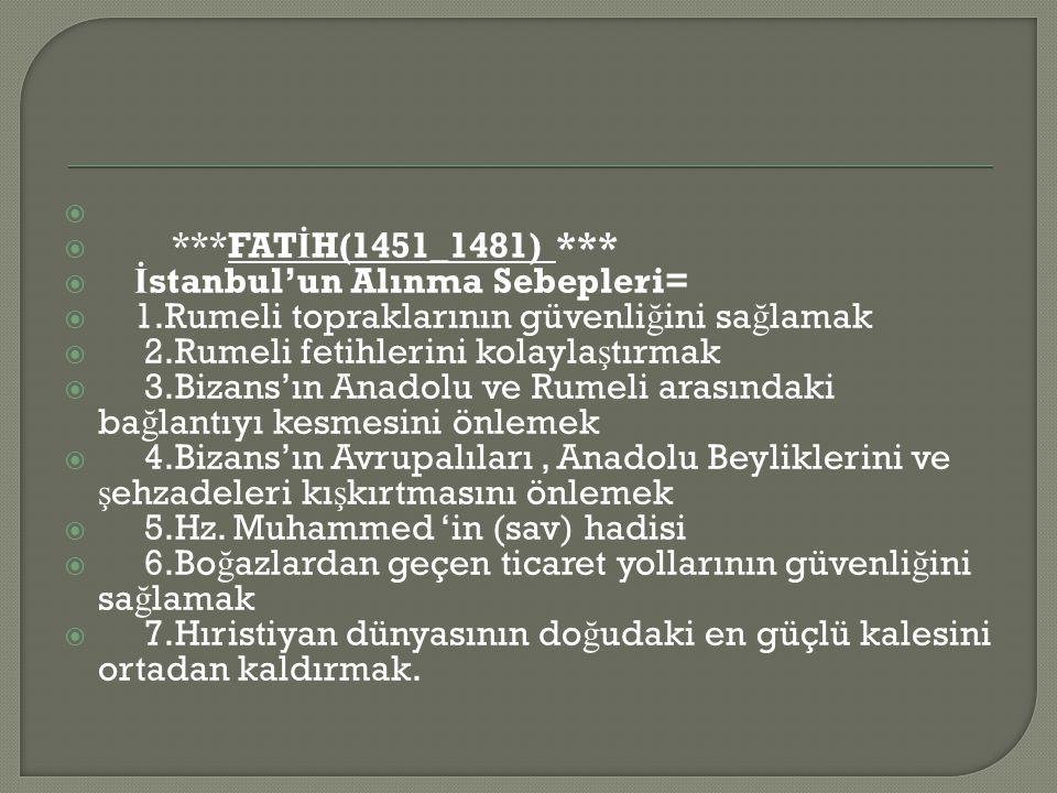 ***FATİH(1451_1481) *** İstanbul'un Alınma Sebepleri= 1.Rumeli topraklarının güvenliğini sağlamak.