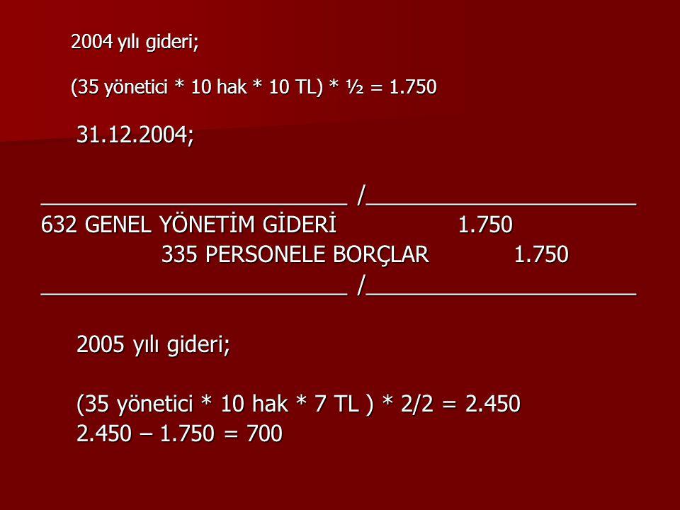 2004 yılı gideri; (35 yönetici * 10 hak * 10 TL) * ½ = 1.750