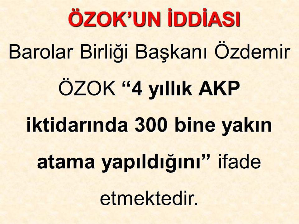 ÖZOK'UN İDDİASI Barolar Birliği Başkanı Özdemir ÖZOK 4 yıllık AKP iktidarında 300 bine yakın atama yapıldığını ifade etmektedir.