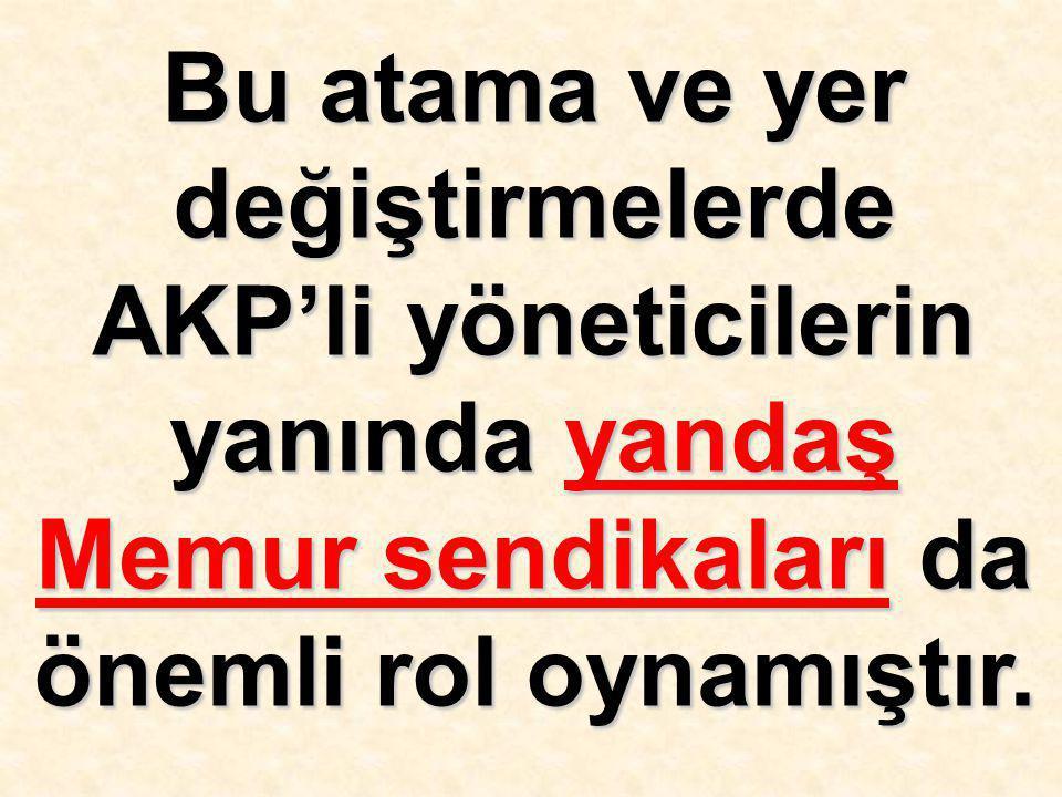 Bu atama ve yer değiştirmelerde AKP'li yöneticilerin yanında yandaş Memur sendikaları da önemli rol oynamıştır.
