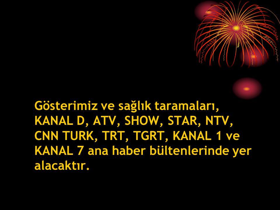 Gösterimiz ve sağlık taramaları, KANAL D, ATV, SHOW, STAR, NTV, CNN TURK, TRT, TGRT, KANAL 1 ve KANAL 7 ana haber bültenlerinde yer alacaktır.