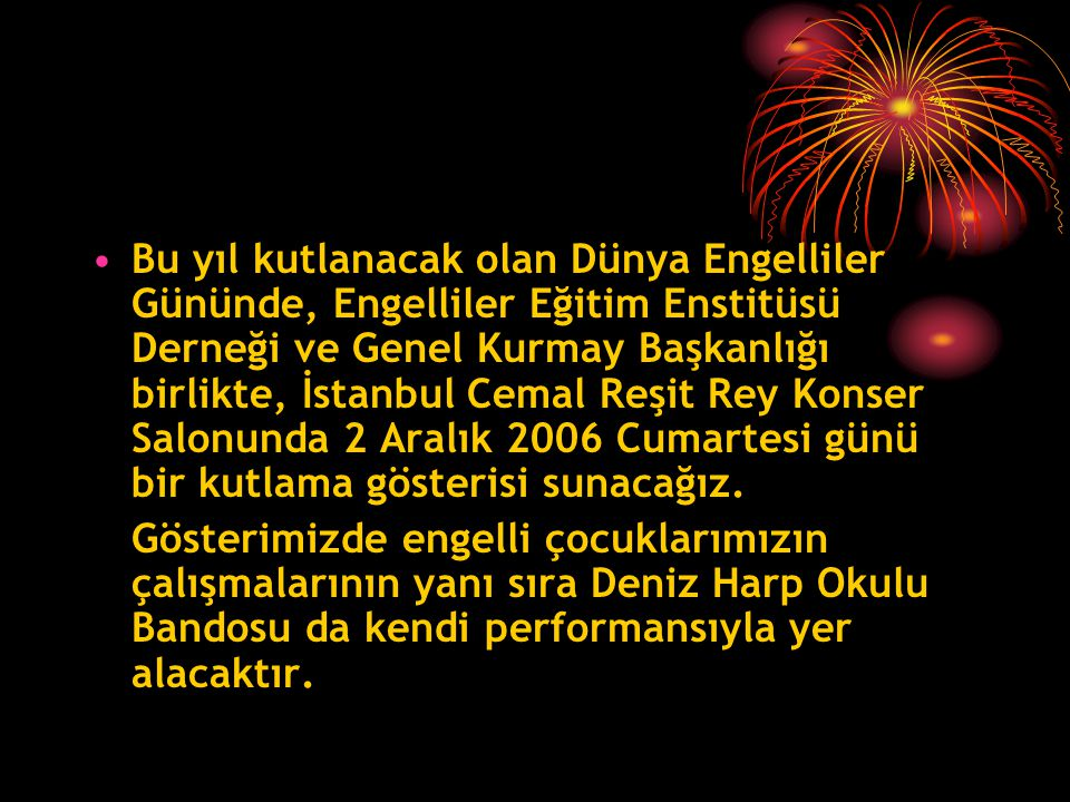 Bu yıl kutlanacak olan Dünya Engelliler Gününde, Engelliler Eğitim Enstitüsü Derneği ve Genel Kurmay Başkanlığı birlikte, İstanbul Cemal Reşit Rey Konser Salonunda 2 Aralık 2006 Cumartesi günü bir kutlama gösterisi sunacağız.