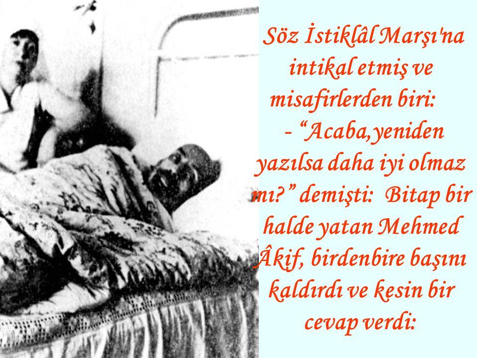 Söz İstiklâl Marşı na intikal etmiş ve misafirlerden biri: - Acaba,yeniden yazılsa daha iyi olmaz mı demişti: Bitap bir halde yatan Mehmed Âkif, birdenbire başını kaldırdı ve kesin bir cevap verdi: