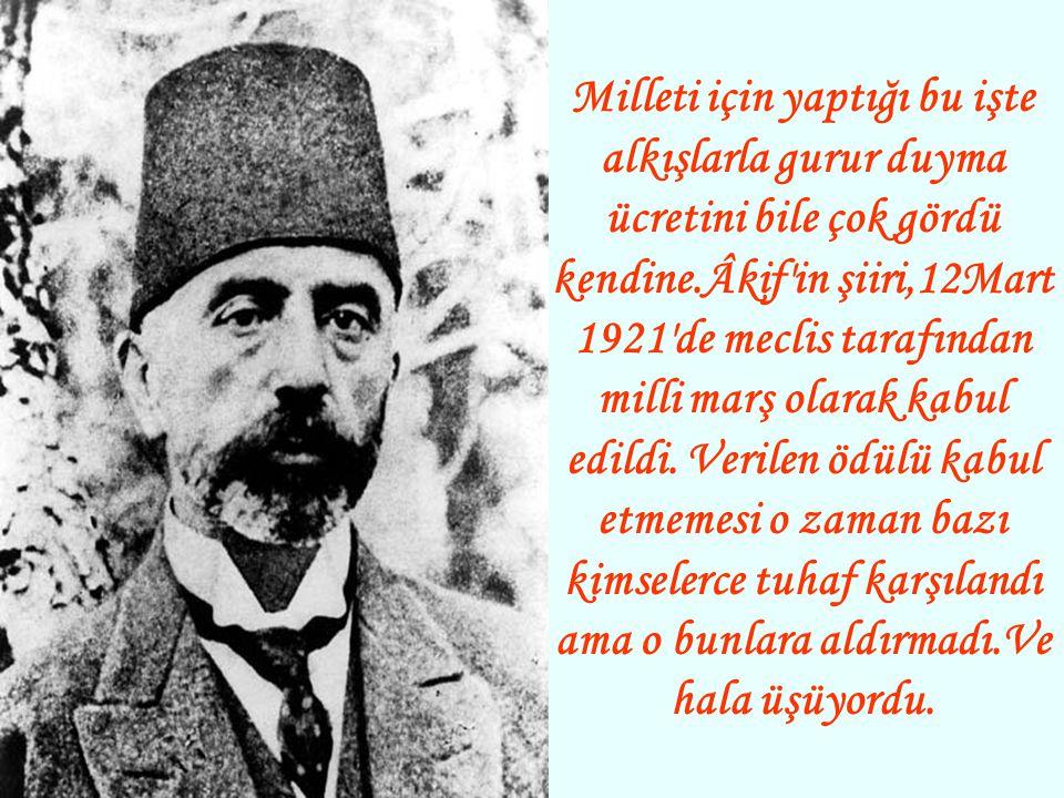 Milleti için yaptığı bu işte alkışlarla gurur duyma ücretini bile çok gördü kendine.Âkif in şiiri,12Mart 1921 de meclis tarafından milli marş olarak kabul edildi.