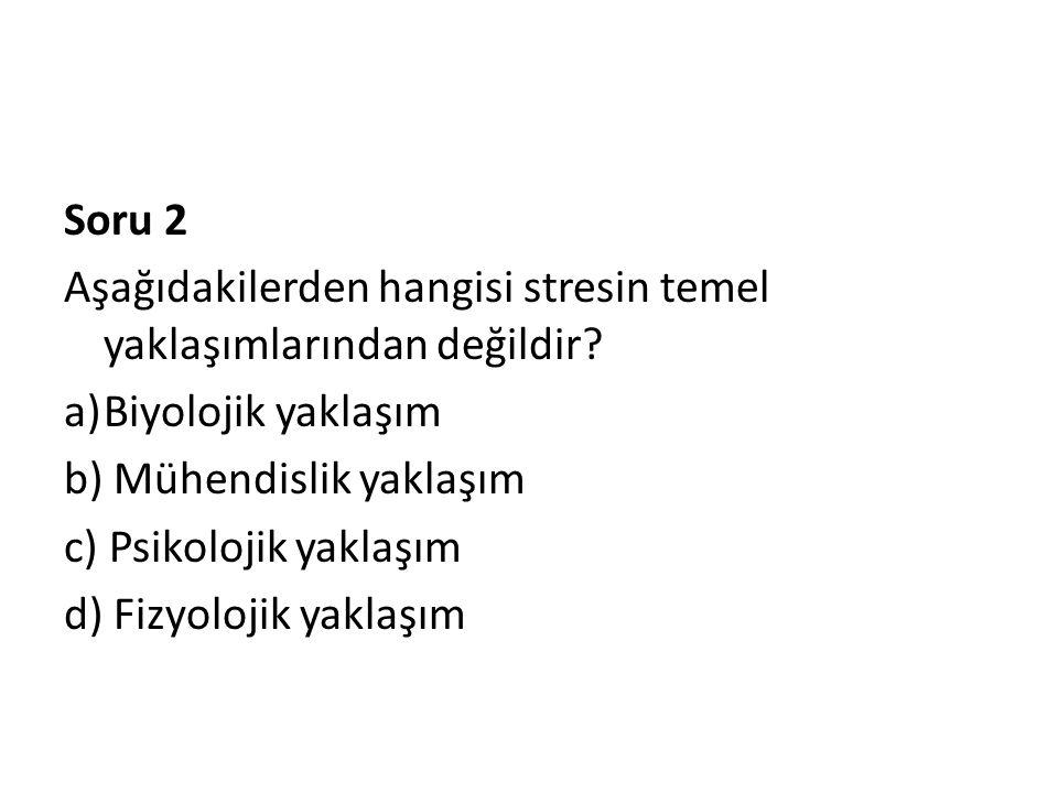 Soru 2 Aşağıdakilerden hangisi stresin temel yaklaşımlarından değildir Biyolojik yaklaşım. b) Mühendislik yaklaşım.