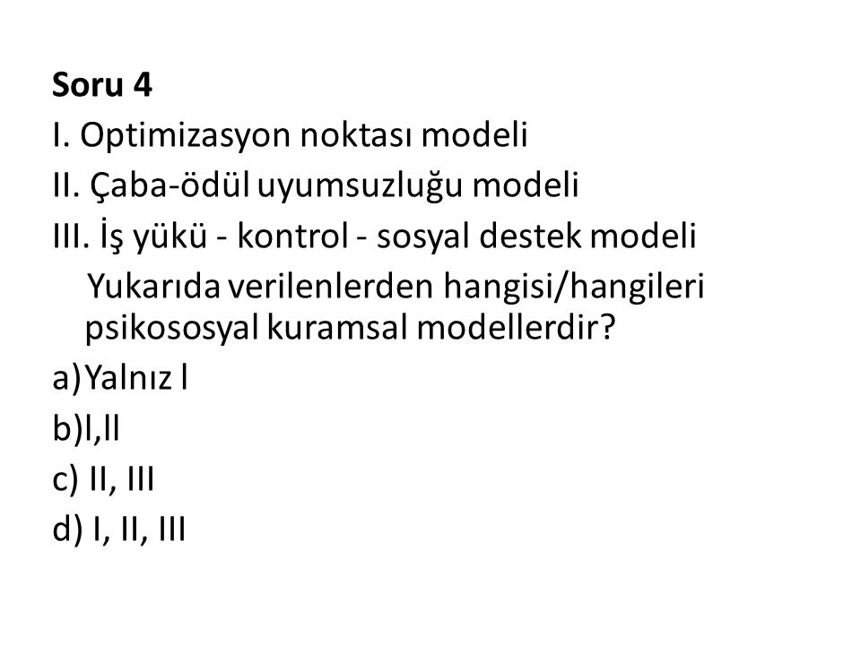Soru 4 I. Optimizasyon noktası modeli. II. Çaba-ödül uyumsuzluğu modeli. III. İş yükü - kontrol - sosyal destek modeli.