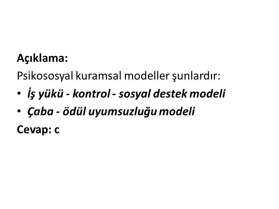 Açıklama: Psikososyal kuramsal modeller şunlardır: İş yükü - kontrol - sosyal destek modeli. Çaba - ödül uyumsuzluğu modeli.