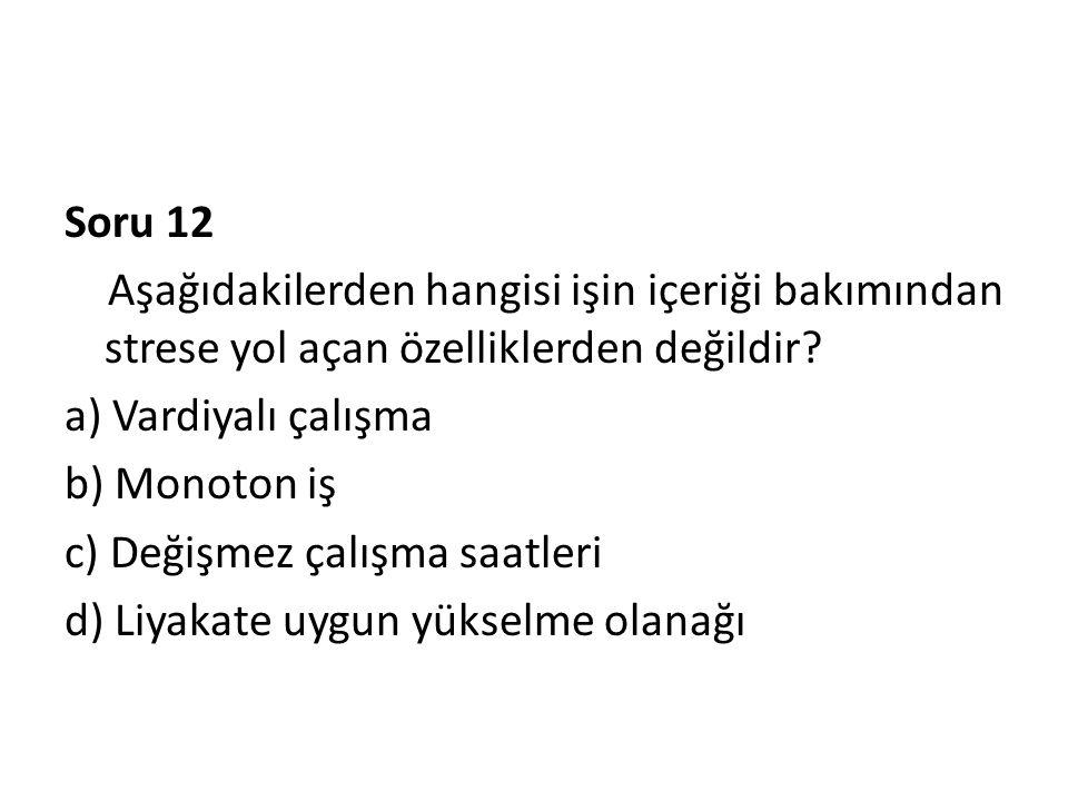 Soru 12 Aşağıdakilerden hangisi işin içeriği bakımından strese yol açan özelliklerden değildir a) Vardiyalı çalışma.