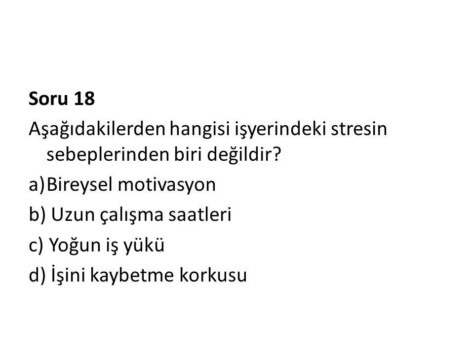 Soru 18 Aşağıdakilerden hangisi işyerindeki stresin sebeplerinden biri değildir Bireysel motivasyon.