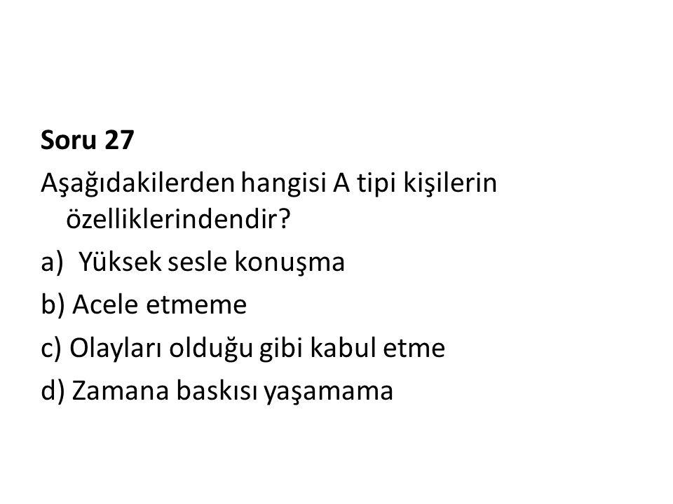 Soru 27 Aşağıdakilerden hangisi A tipi kişilerin özelliklerindendir Yüksek sesle konuşma. b) Acele etmeme.