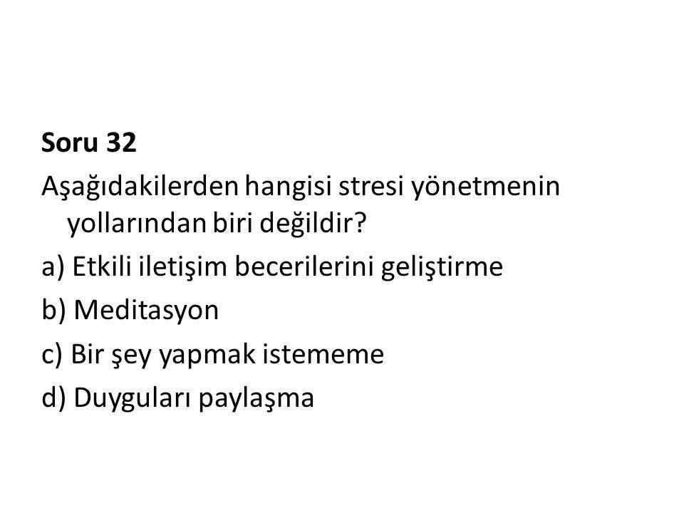 Soru 32 Aşağıdakilerden hangisi stresi yönetmenin yollarından biri değildir.