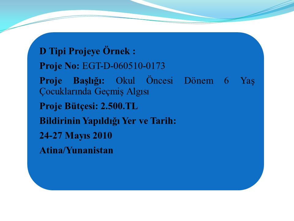 D Tipi Projeye Örnek : Proje No: EGT-D-060510-0173. Proje Başlığı: Okul Öncesi Dönem 6 Yaş Çocuklarında Geçmiş Algısı.