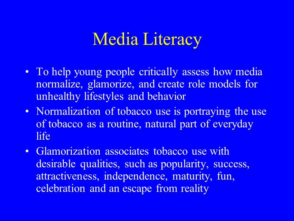 Media Literacy To help young people critically assess how media normalize, glamorize, and create role models for unhealthy lifestyles and behavior.