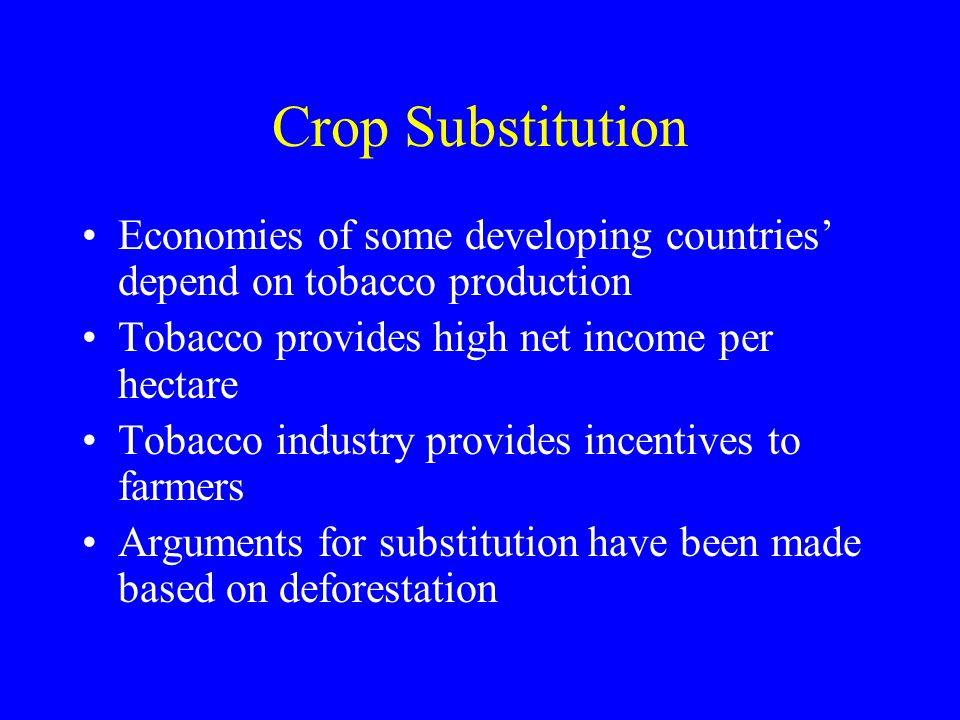 Crop Substitution Economies of some developing countries' depend on tobacco production. Tobacco provides high net income per hectare.