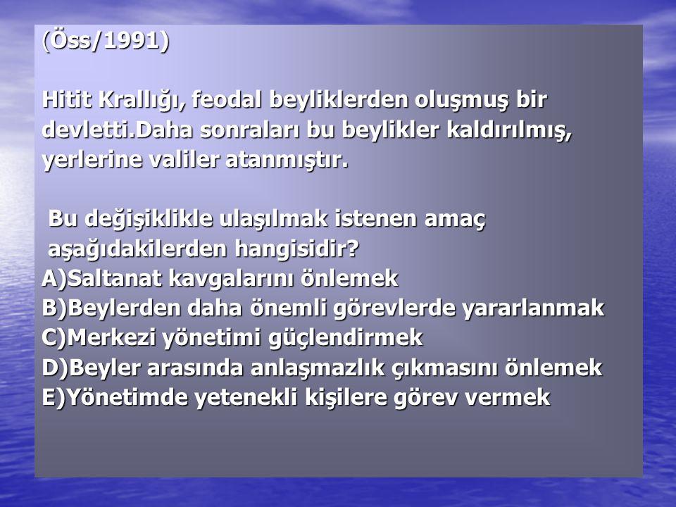 (Öss/1991) Hitit Krallığı, feodal beyliklerden oluşmuş bir. devletti.Daha sonraları bu beylikler kaldırılmış,