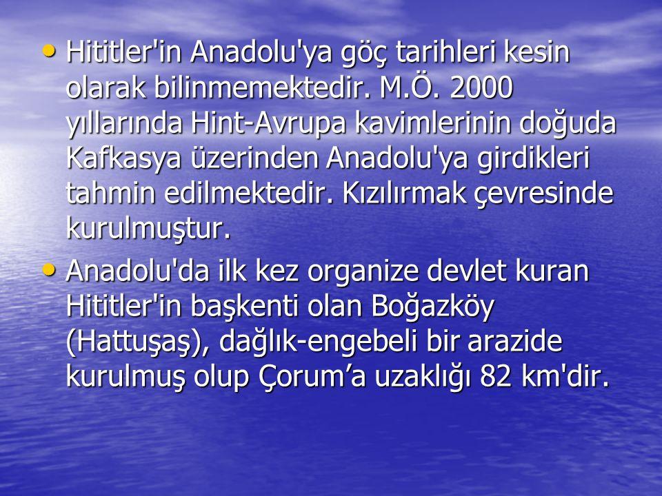 Hititler in Anadolu ya göç tarihleri kesin olarak bilinmemektedir. M.Ö. 2000 yıllarında Hint-Avrupa kavimlerinin doğuda Kafkasya üzerinden Anadolu ya girdikleri tahmin edilmektedir. Kızılırmak çevresinde kurulmuştur.