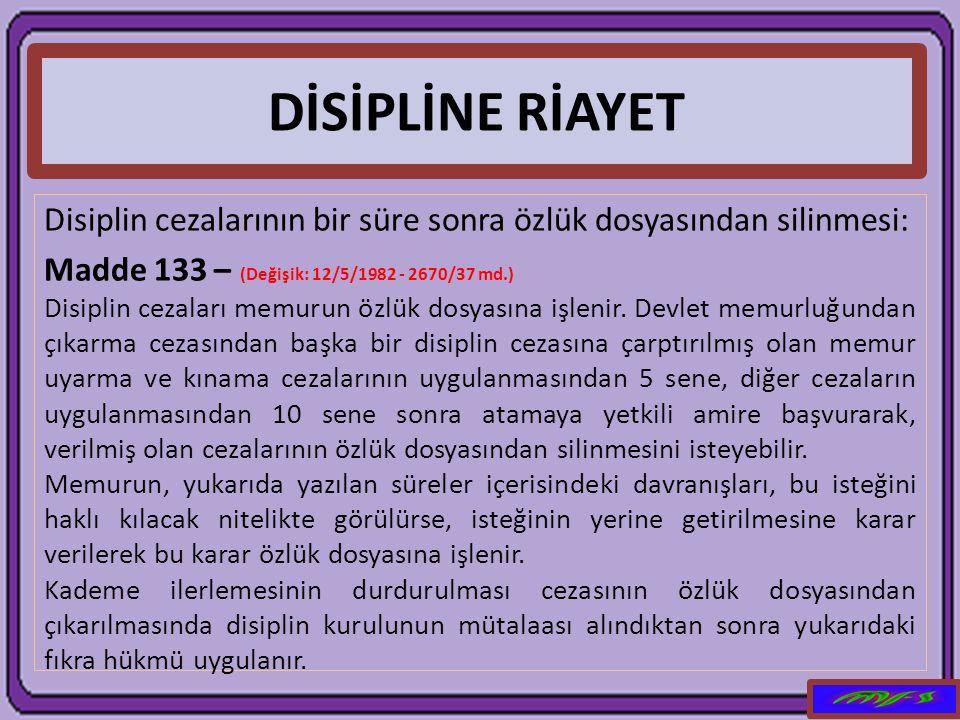 DİSİPLİNE RİAYET Disiplin cezalarının bir süre sonra özlük dosyasından silinmesi: Madde 133 – (Değişik: 12/5/1982 - 2670/37 md.)