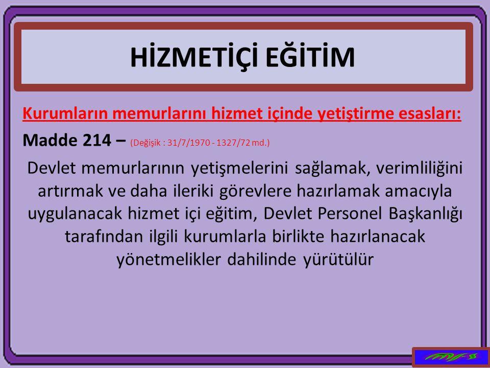 HİZMETİÇİ EĞİTİM Madde 214 – (Değişik : 31/7/1970 - 1327/72 md.)