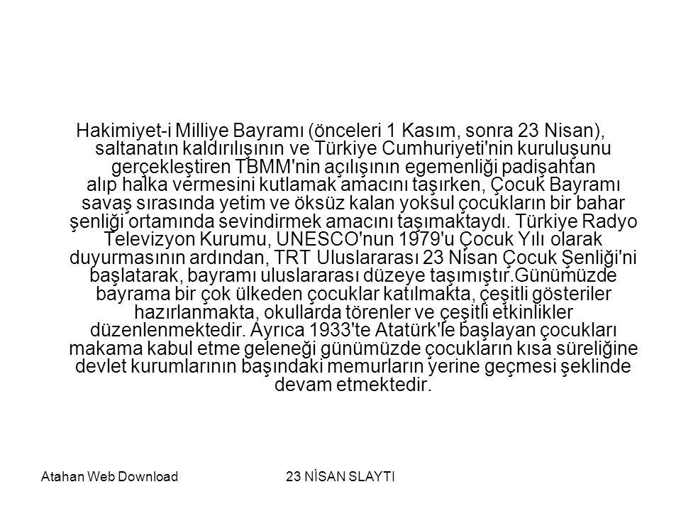 Hakimiyet-i Milliye Bayramı (önceleri 1 Kasım, sonra 23 Nisan), saltanatın kaldırılışının ve Türkiye Cumhuriyeti nin kuruluşunu gerçekleştiren TBMM nin açılışının egemenliği padişahtan alıp halka vermesini kutlamak amacını taşırken, Çocuk Bayramı savaş sırasında yetim ve öksüz kalan yoksul çocukların bir bahar şenliği ortamında sevindirmek amacını taşımaktaydı. Türkiye Radyo Televizyon Kurumu, UNESCO nun 1979 u Çocuk Yılı olarak duyurmasının ardından, TRT Uluslararası 23 Nisan Çocuk Şenliği ni başlatarak, bayramı uluslararası düzeye taşımıştır.Günümüzde bayrama bir çok ülkeden çocuklar katılmakta, çeşitli gösteriler hazırlanmakta, okullarda törenler ve çeşitli etkinlikler düzenlenmektedir. Ayrıca 1933 te Atatürk le başlayan çocukları makama kabul etme geleneği günümüzde çocukların kısa süreliğine devlet kurumlarının başındaki memurların yerine geçmesi şeklinde devam etmektedir.