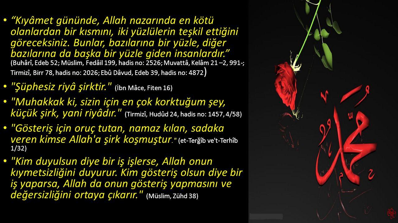 Kıyâmet gününde, Allah nazarında en kötü olanlardan bir kısmını, iki yüzlülerin teşkil ettiğini göreceksiniz. Bunlar, bazılarına bir yüzle, diğer bazılarına da başka bir yüzle giden insanlardır. (Buhârî, Edeb 52; Müslim, Fedâil 199, hadis no: 2526; Muvattâ, Kelâm 21 –2, 991-; Tirmizî, Birr 78, hadis no: 2026; Ebû Dâvud, Edeb 39, hadis no: 4872)