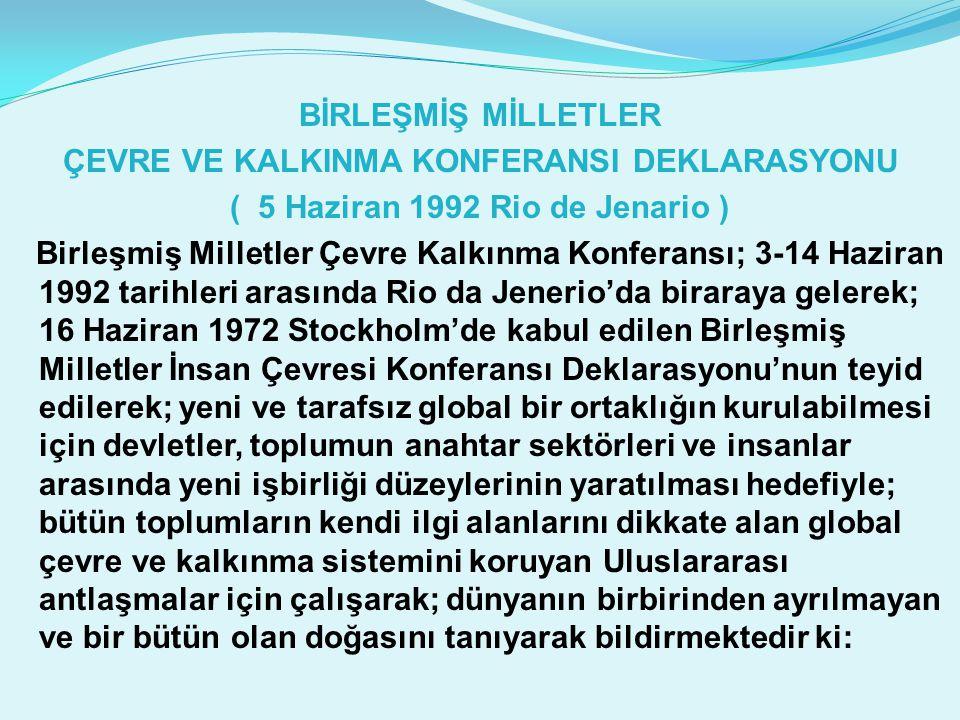BİRLEŞMİŞ MİLLETLER ÇEVRE VE KALKINMA KONFERANSI DEKLARASYONU ( 5 Haziran 1992 Rio de Jenario ) Birleşmiş Milletler Çevre Kalkınma Konferansı; 3-14 Haziran 1992 tarihleri arasında Rio da Jenerio'da biraraya gelerek; 16 Haziran 1972 Stockholm'de kabul edilen Birleşmiş Milletler İnsan Çevresi Konferansı Deklarasyonu'nun teyid edilerek; yeni ve tarafsız global bir ortaklığın kurulabilmesi için devletler, toplumun anahtar sektörleri ve insanlar arasında yeni işbirliği düzeylerinin yaratılması hedefiyle; bütün toplumların kendi ilgi alanlarını dikkate alan global çevre ve kalkınma sistemini koruyan Uluslararası antlaşmalar için çalışarak; dünyanın birbirinden ayrılmayan ve bir bütün olan doğasını tanıyarak bildirmektedir ki: