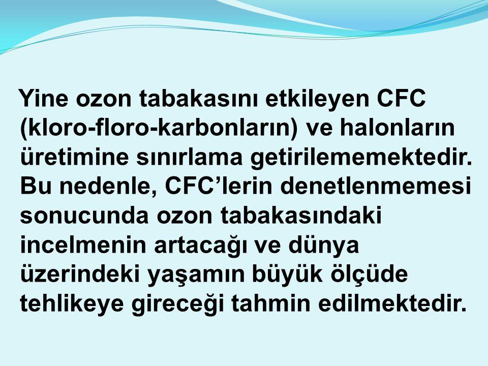 Yine ozon tabakasını etkileyen CFC (kloro-floro-karbonların) ve halonların üretimine sınırlama getirilememektedir.
