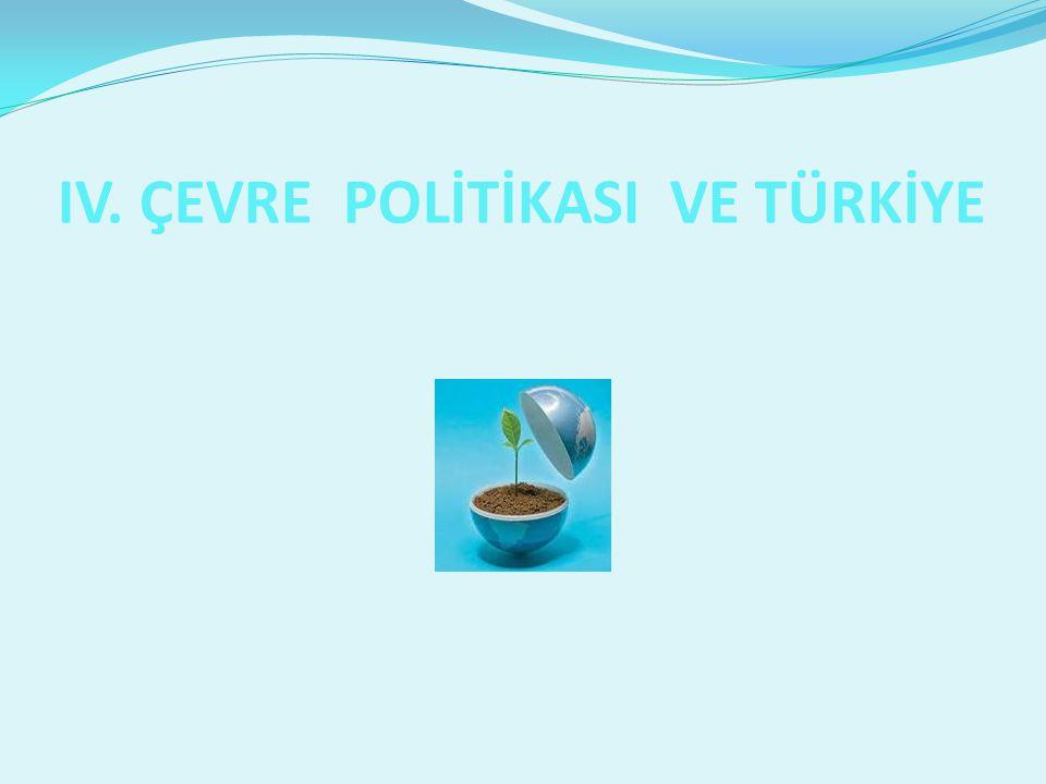 I IV. ÇEVRE POLİTİKASI VE TÜRKİYE