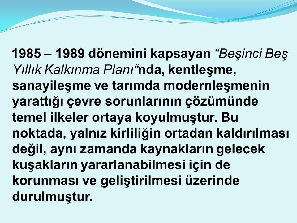 1985 – 1989 dönemini kapsayan Beşinci Beş Yıllık Kalkınma Planı nda, kentleşme, sanayileşme ve tarımda modernleşmenin yarattığı çevre sorunlarının çözümünde temel ilkeler ortaya koyulmuştur.