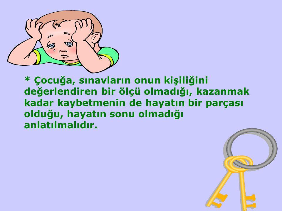 * Çocuğa, sınavların onun kişiliğini değerlendiren bir ölçü olmadığı, kazanmak kadar kaybetmenin de hayatın bir parçası olduğu, hayatın sonu olmadığı anlatılmalıdır.