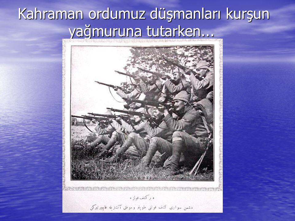 Kahraman ordumuz düşmanları kurşun yağmuruna tutarken...