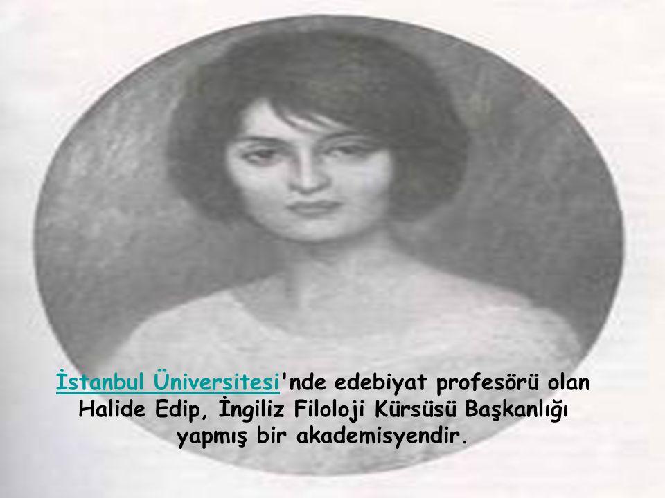 İstanbul Üniversitesi nde edebiyat profesörü olan Halide Edip, İngiliz Filoloji Kürsüsü Başkanlığı yapmış bir akademisyendir.