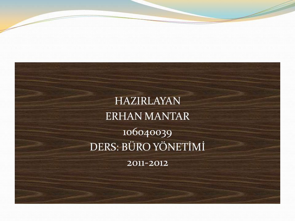 HAZIRLAYAN ERHAN MANTAR 106040039 DERS: BÜRO YÖNETİMİ 2011-2012